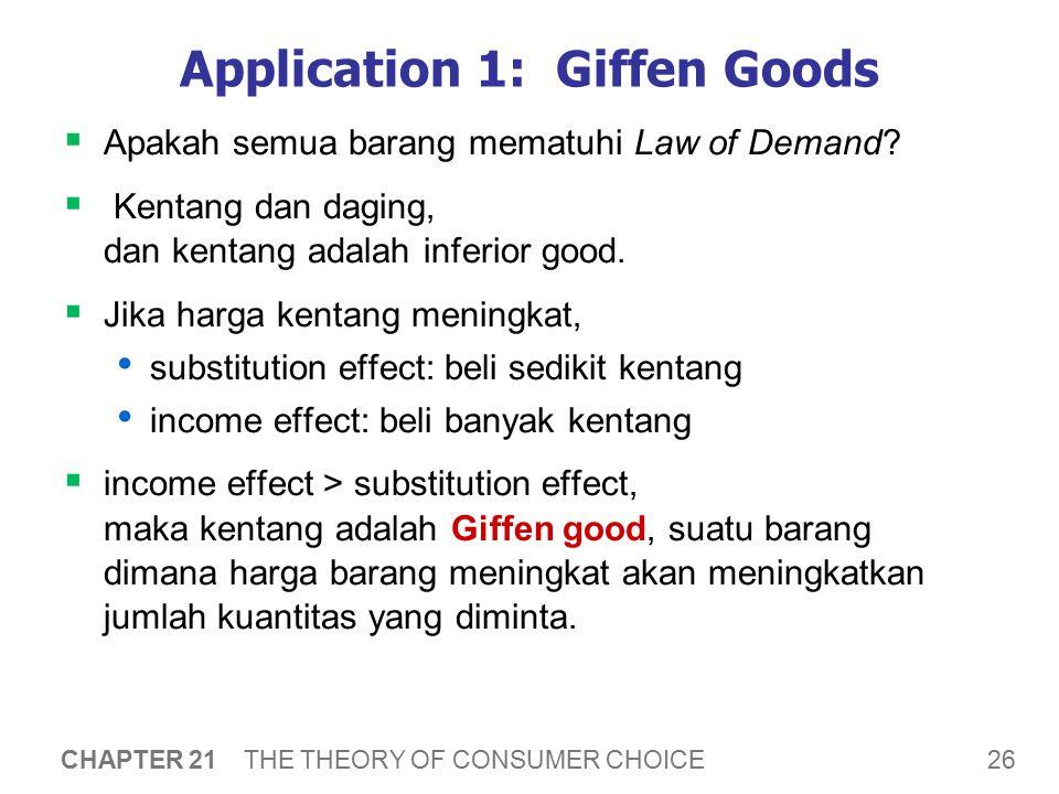 26 CHAPTER 21 THE THEORY OF CONSUMER CHOICE Application 1: Giffen Goods  Apakah semua barang mematuhi Law of Demand?  Kentang dan daging, dan kentan