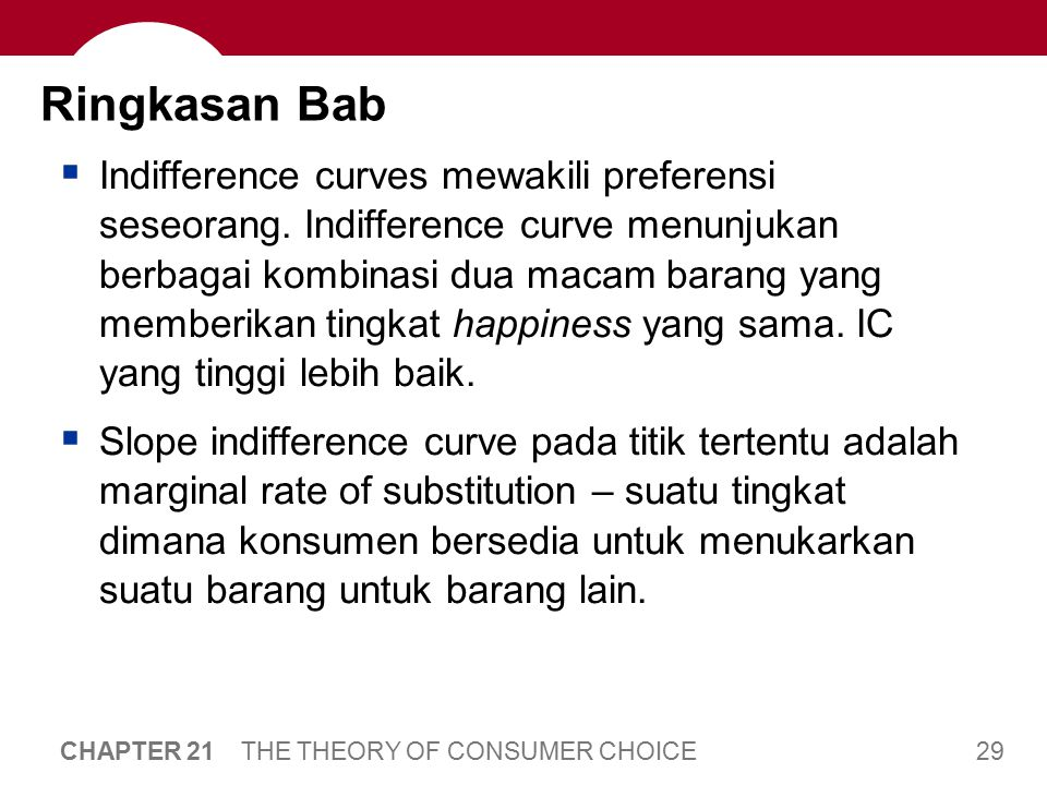 29 CHAPTER 21 THE THEORY OF CONSUMER CHOICE Ringkasan Bab  Indifference curves mewakili preferensi seseorang. Indifference curve menunjukan berbagai