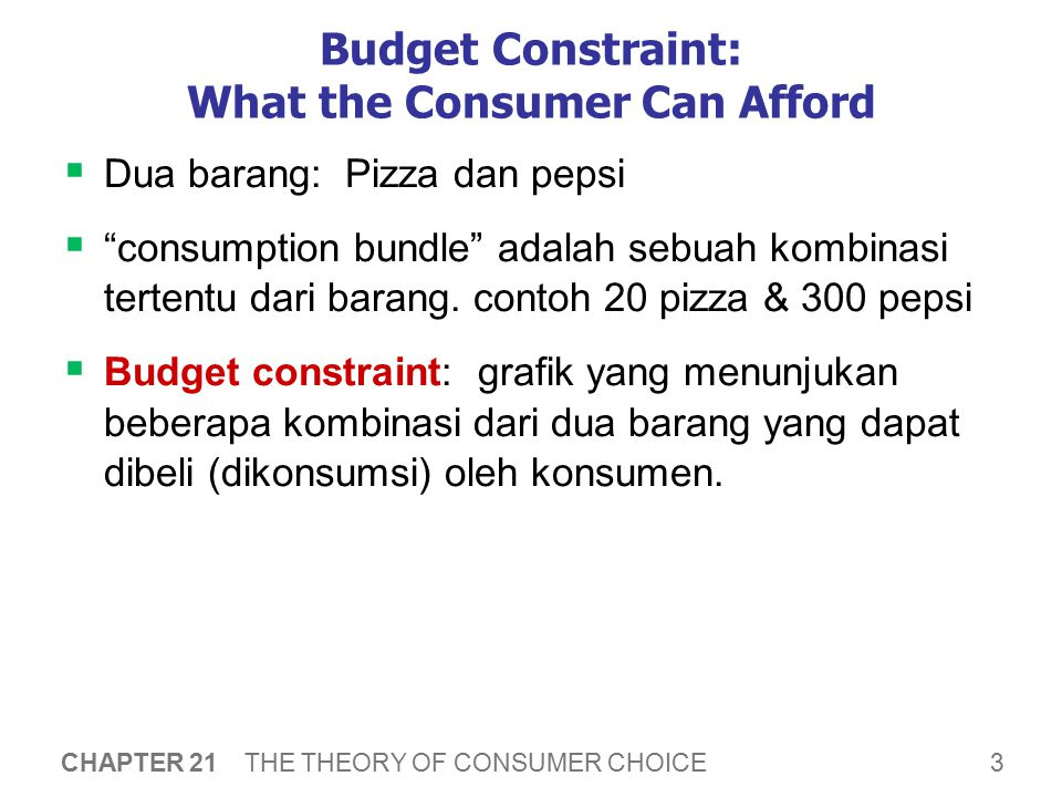 "3 CHAPTER 21 THE THEORY OF CONSUMER CHOICE Budget Constraint: What the Consumer Can Afford  Dua barang: Pizza dan pepsi  ""consumption bundle"" adalah"