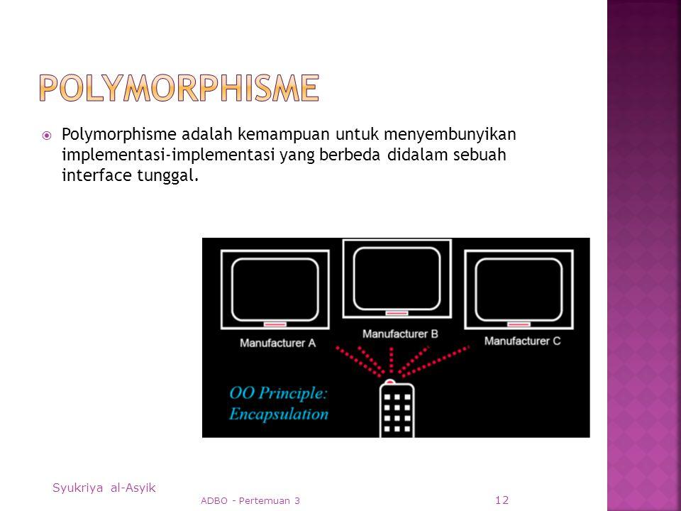  Polymorphisme adalah kemampuan untuk menyembunyikan implementasi-implementasi yang berbeda didalam sebuah interface tunggal.