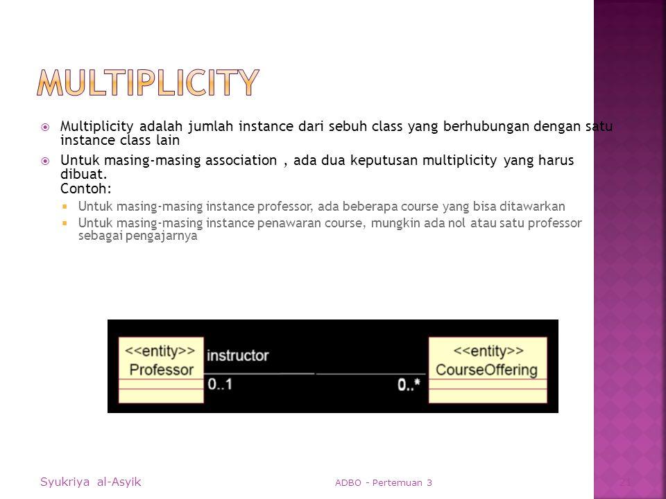  Multiplicity adalah jumlah instance dari sebuh class yang berhubungan dengan satu instance class lain  Untuk masing-masing association, ada dua keputusan multiplicity yang harus dibuat.