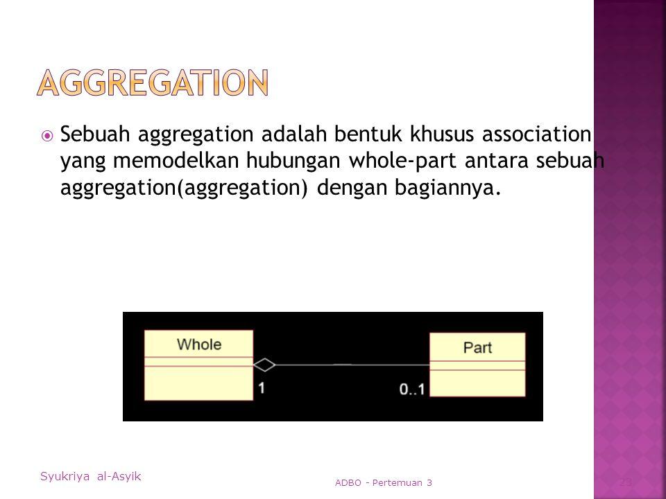  Sebuah aggregation adalah bentuk khusus association yang memodelkan hubungan whole-part antara sebuah aggregation(aggregation) dengan bagiannya.
