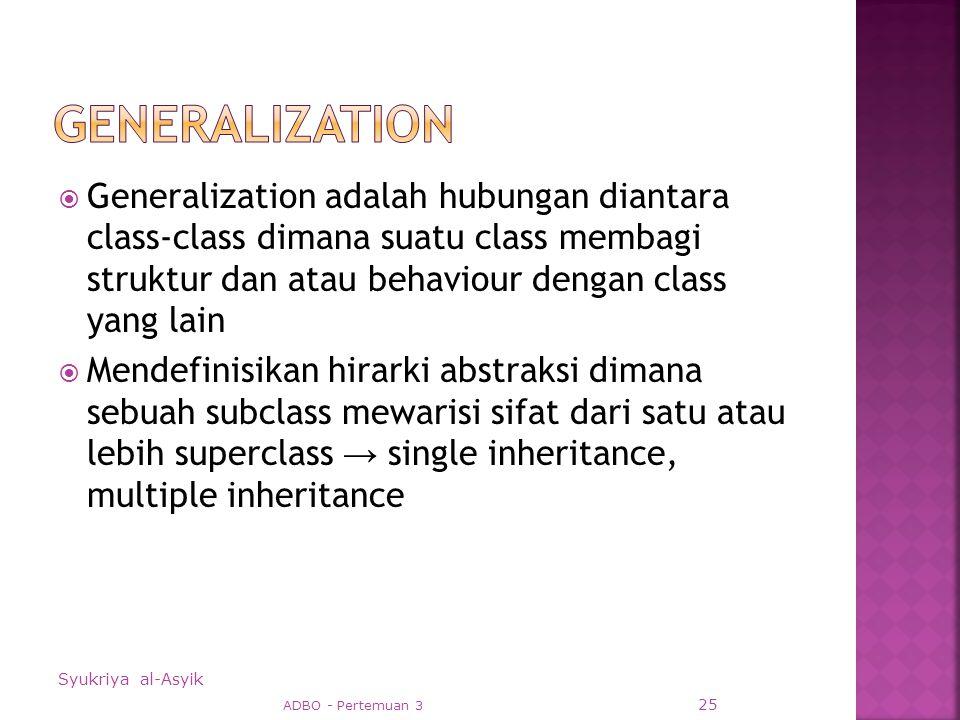 Generalization adalah hubungan diantara class-class dimana suatu class membagi struktur dan atau behaviour dengan class yang lain  Mendefinisikan hirarki abstraksi dimana sebuah subclass mewarisi sifat dari satu atau lebih superclass → single inheritance, multiple inheritance Syukriya al-Asyik ADBO - Pertemuan 3 25