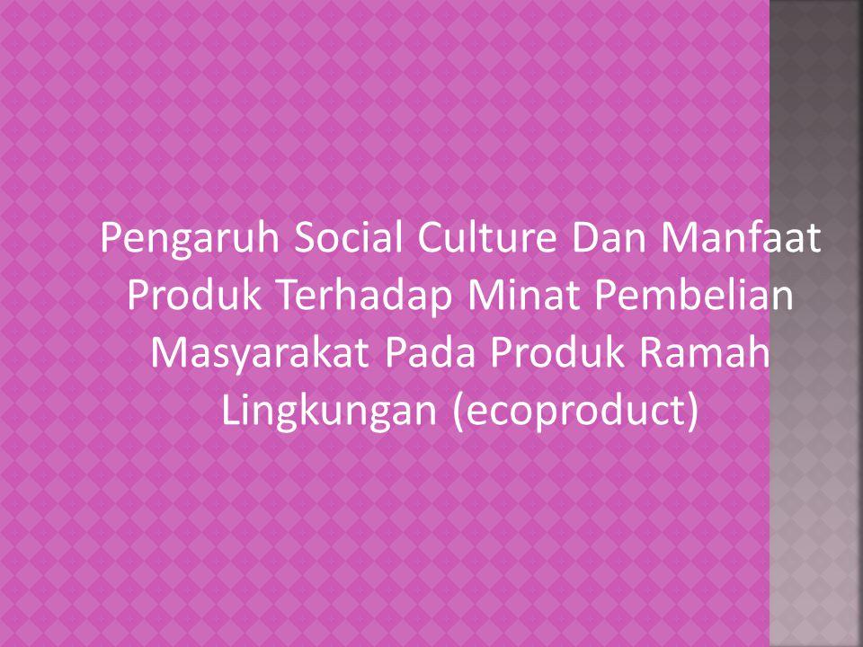 Pengaruh Social Culture Dan Manfaat Produk Terhadap Minat Pembelian Masyarakat Pada Produk Ramah Lingkungan (ecoproduct)