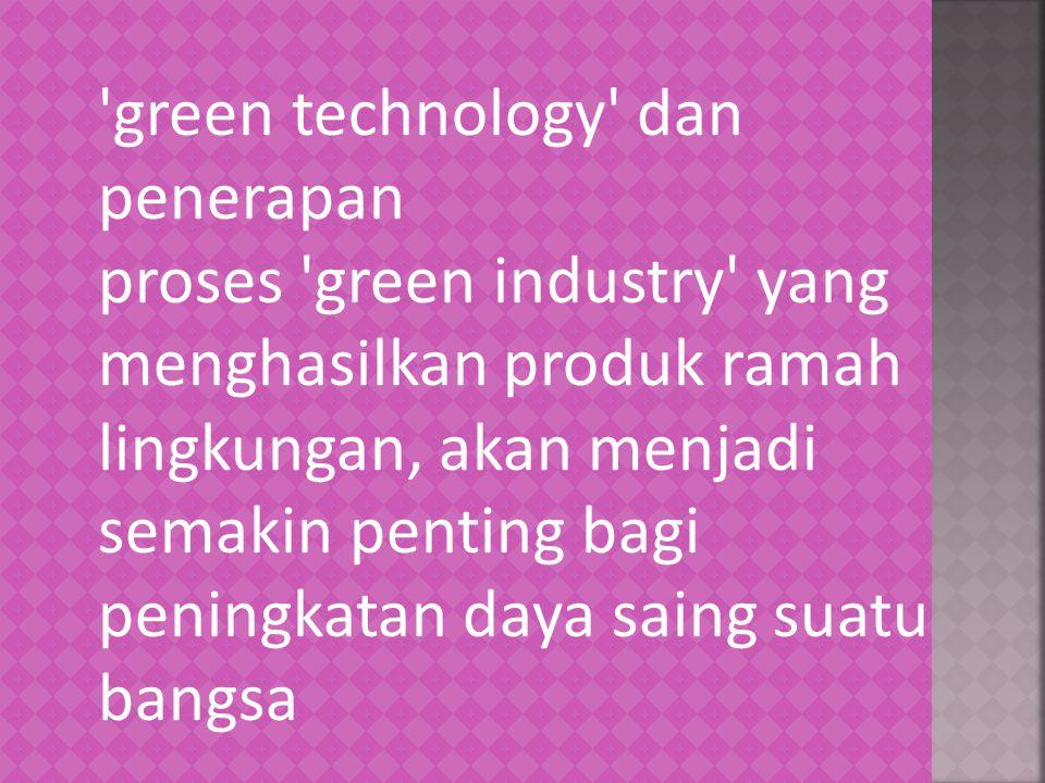 'green technology' dan penerapan proses 'green industry' yang menghasilkan produk ramah lingkungan, akan menjadi semakin penting bagi peningkatan daya