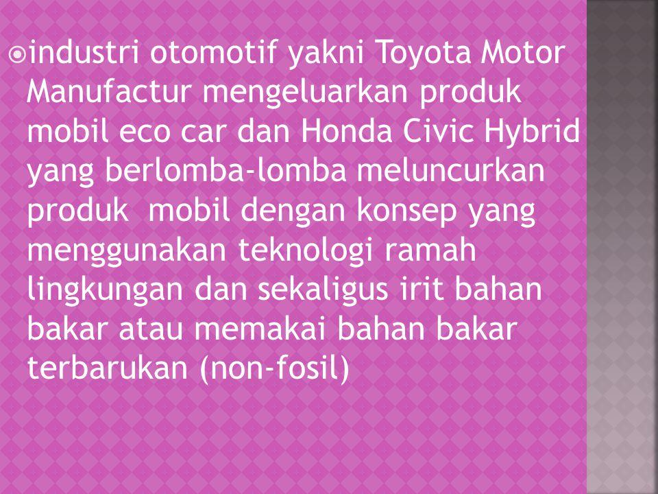  industri otomotif yakni Toyota Motor Manufactur mengeluarkan produk mobil eco car dan Honda Civic Hybrid yang berlomba-lomba meluncurkan produk mobi