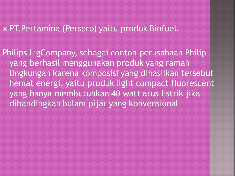  PT.Pertamina (Persero) yaitu produk Biofuel. Philips LigCompany, sebagai contoh perusahaan Philip yang berhasil menggunakan produk yang ramah lingku