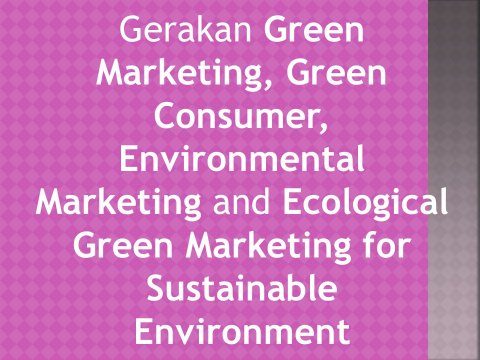 Gerakan Green Marketing, Green Consumer, Environmental Marketing and Ecological Green Marketing for Sustainable Environment