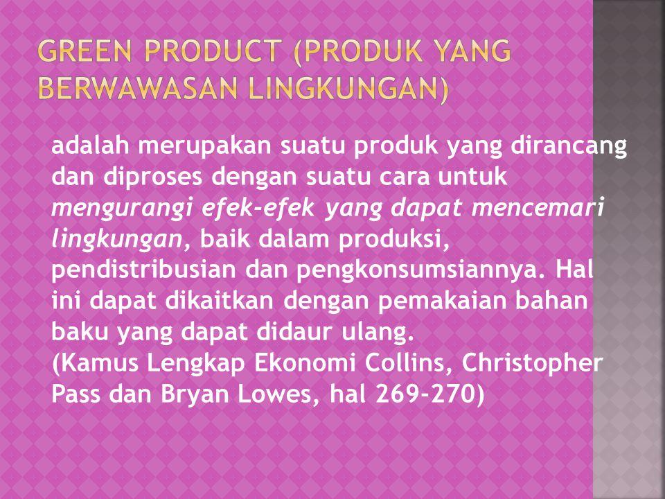 adalah merupakan suatu produk yang dirancang dan diproses dengan suatu cara untuk mengurangi efek-efek yang dapat mencemari lingkungan, baik dalam pro