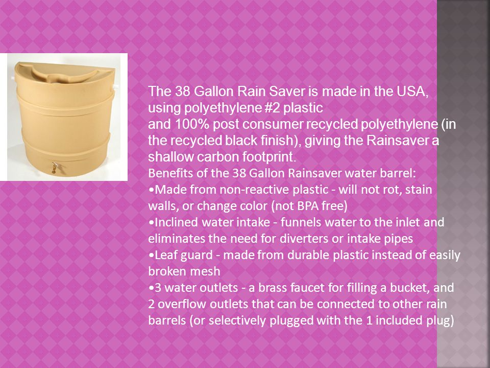 The 38 Gallon Rain Saver is made in the USA, using polyethylene #2 plastic and 100% post consumer recycled polyethylene (in the recycled black finish), giving the Rainsaver a shallow carbon footprint.