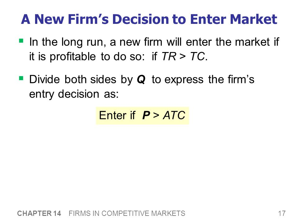 17 CHAPTER 14 FIRMS IN COMPETITIVE MARKETS A New Firm's Decision to Enter Market  In the long run, a new firm will enter the market if it is profitab