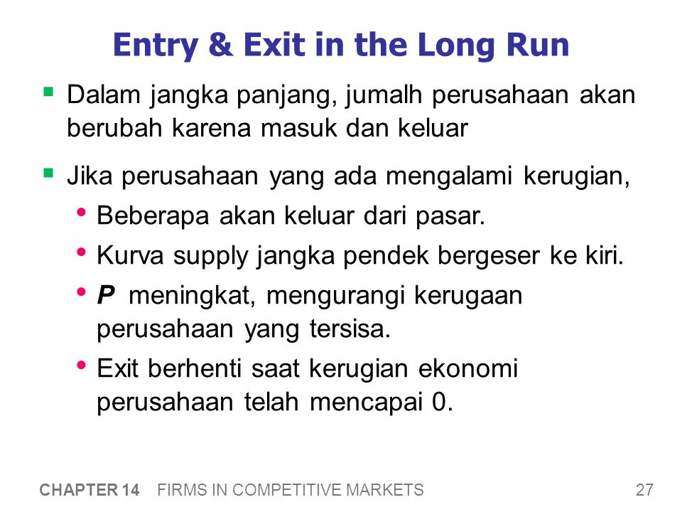 27 CHAPTER 14 FIRMS IN COMPETITIVE MARKETS Entry & Exit in the Long Run  Dalam jangka panjang, jumalh perusahaan akan berubah karena masuk dan keluar