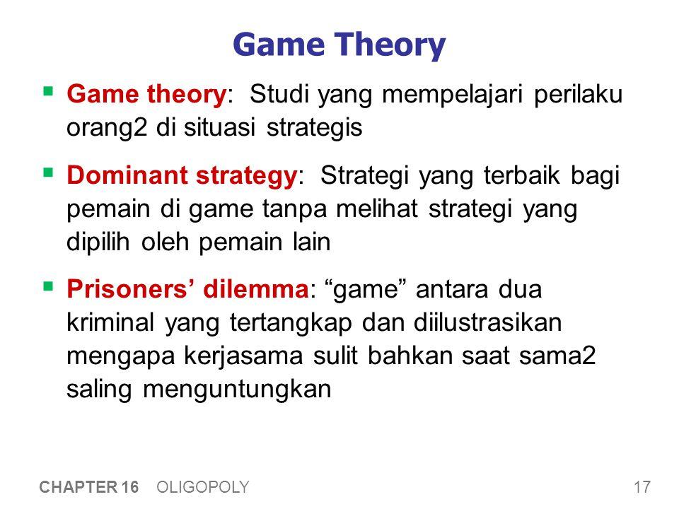 17 CHAPTER 16 OLIGOPOLY Game Theory  Game theory: Studi yang mempelajari perilaku orang2 di situasi strategis  Dominant strategy: Strategi yang terb