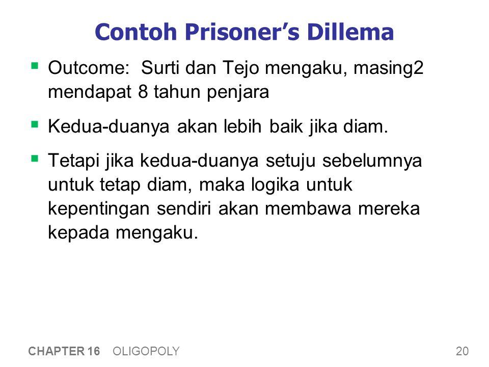 20 CHAPTER 16 OLIGOPOLY Contoh Prisoner's Dillema  Outcome: Surti dan Tejo mengaku, masing2 mendapat 8 tahun penjara  Kedua-duanya akan lebih baik j