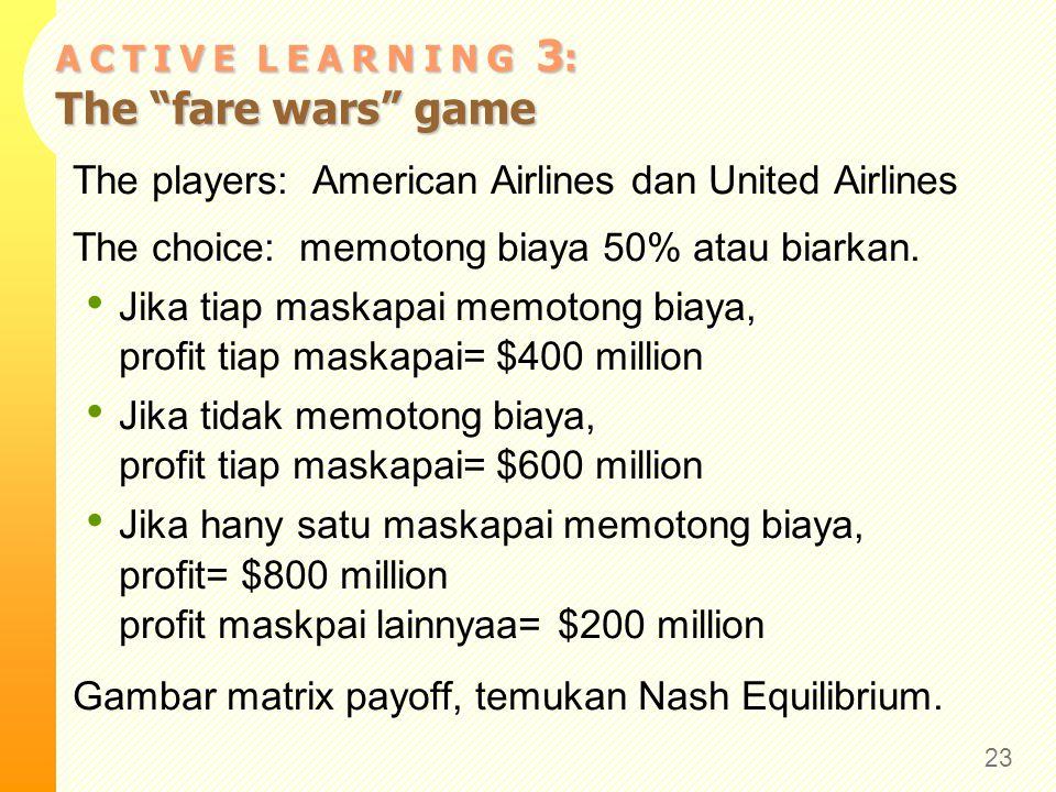 """A C T I V E L E A R N I N G 3 : The """"fare wars"""" game The players: American Airlines dan United Airlines The choice: memotong biaya 50% atau biarkan. J"""