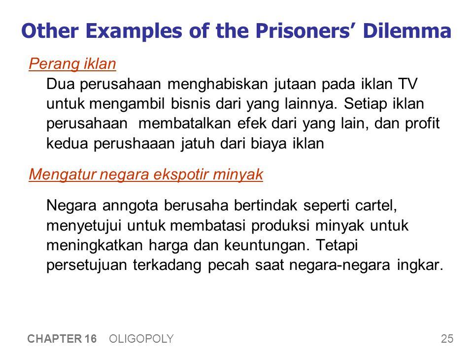 25 CHAPTER 16 OLIGOPOLY Other Examples of the Prisoners' Dilemma Perang iklan Dua perusahaan menghabiskan jutaan pada iklan TV untuk mengambil bisnis