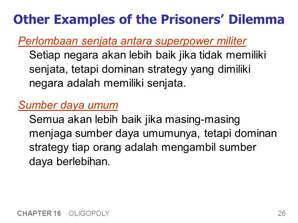 26 CHAPTER 16 OLIGOPOLY Other Examples of the Prisoners' Dilemma Perlombaan senjata antara superpower militer Setiap negara akan lebih baik jika tidak