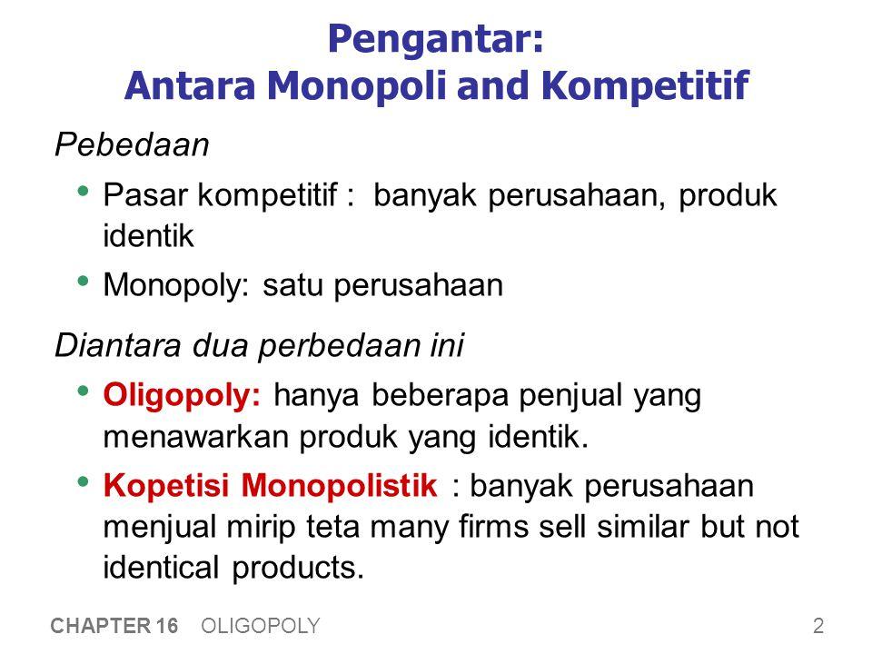 2 CHAPTER 16 OLIGOPOLY Pengantar: Antara Monopoli and Kompetitif Pebedaan Pasar kompetitif : banyak perusahaan, produk identik Monopoly: satu perusaha
