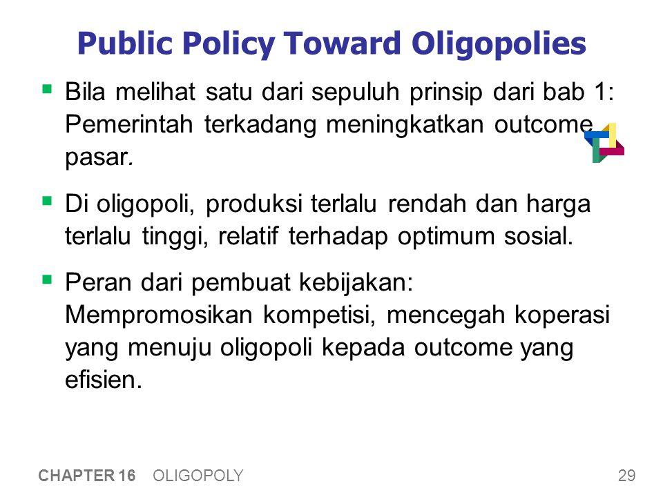 29 CHAPTER 16 OLIGOPOLY Public Policy Toward Oligopolies  Bila melihat satu dari sepuluh prinsip dari bab 1: Pemerintah terkadang meningkatkan outcom