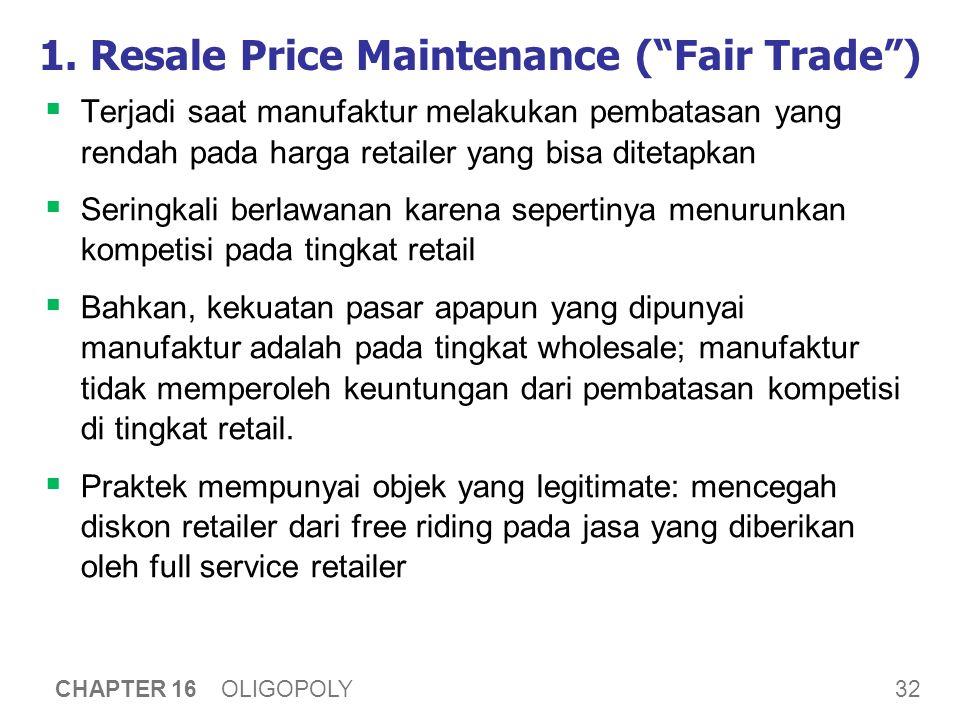 """32 CHAPTER 16 OLIGOPOLY 1. Resale Price Maintenance (""""Fair Trade"""")  Terjadi saat manufaktur melakukan pembatasan yang rendah pada harga retailer yang"""