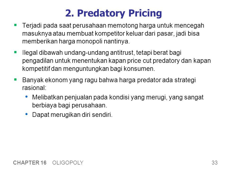 33 CHAPTER 16 OLIGOPOLY 2. Predatory Pricing  Terjadi pada saat perusahaan memotong harga untuk mencegah masuknya atau membuat kompetitor keluar dari