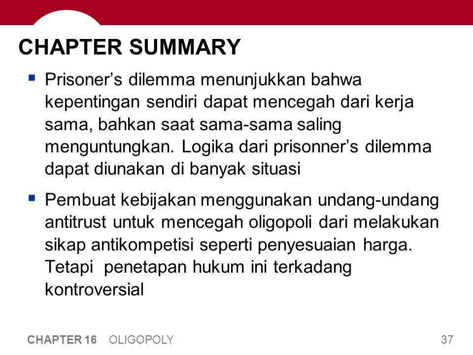 37 CHAPTER 16 OLIGOPOLY CHAPTER SUMMARY  Prisoner's dilemma menunjukkan bahwa kepentingan sendiri dapat mencegah dari kerja sama, bahkan saat sama-sa