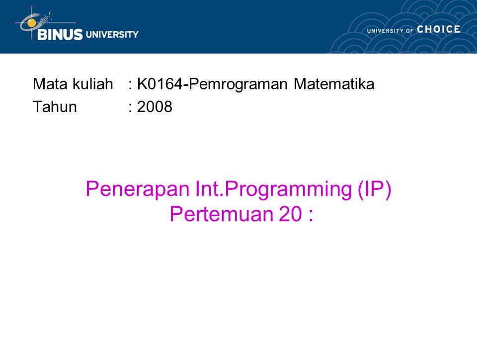 Penerapan Int.Programming (IP) Pertemuan 20 : Mata kuliah: K0164-Pemrograman Matematika Tahun: 2008