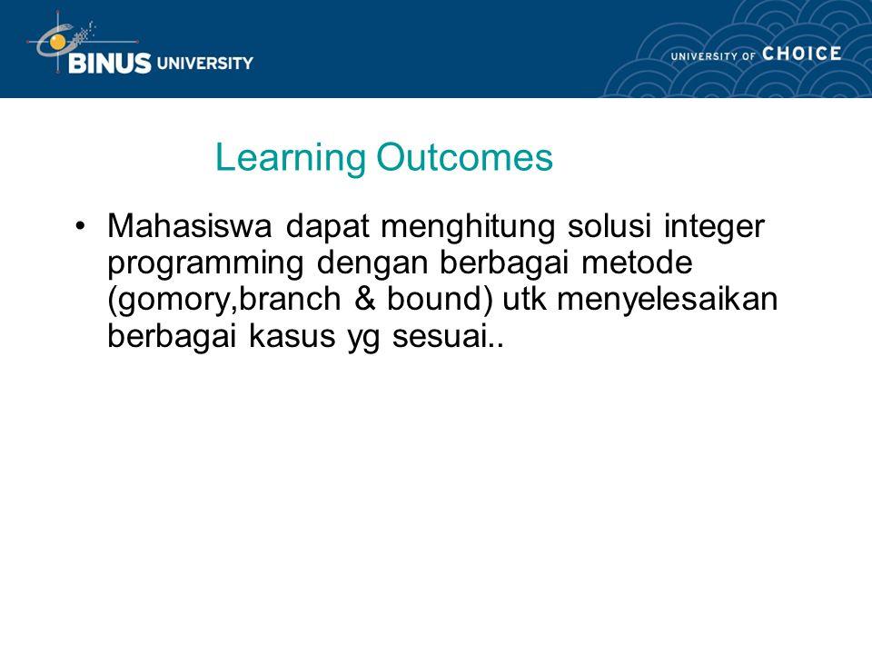 Learning Outcomes Mahasiswa dapat menghitung solusi integer programming dengan berbagai metode (gomory,branch & bound) utk menyelesaikan berbagai kasus yg sesuai..