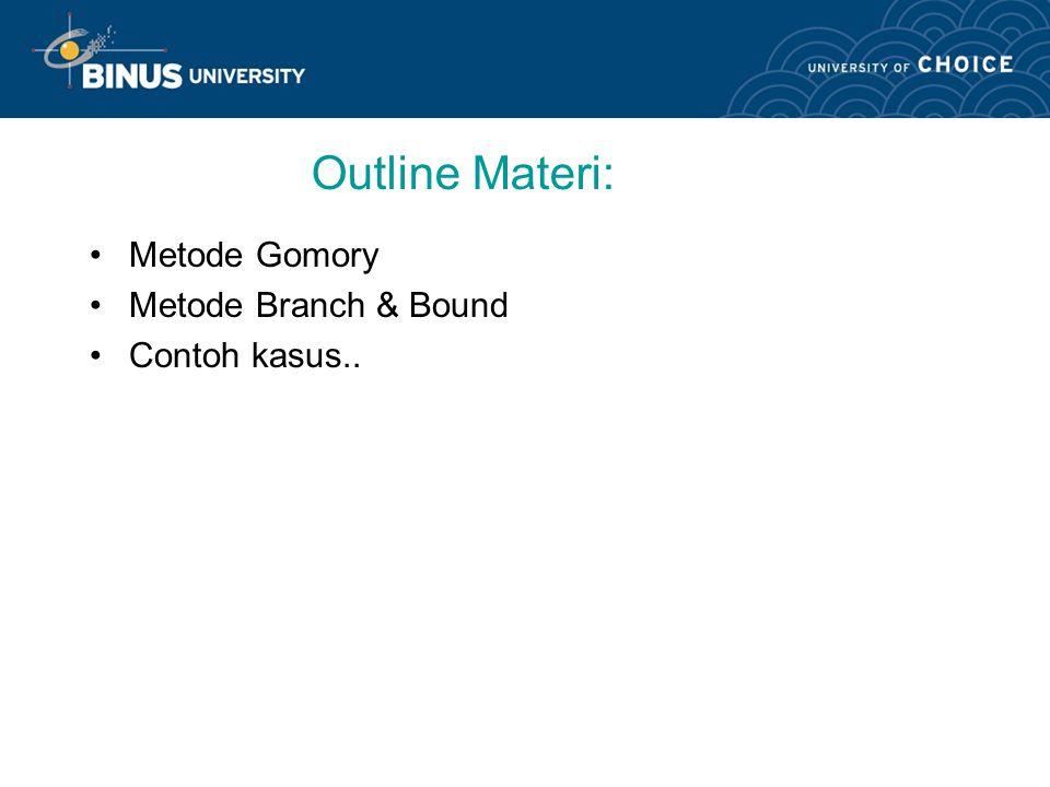 Outline Materi: Metode Gomory Metode Branch & Bound Contoh kasus..