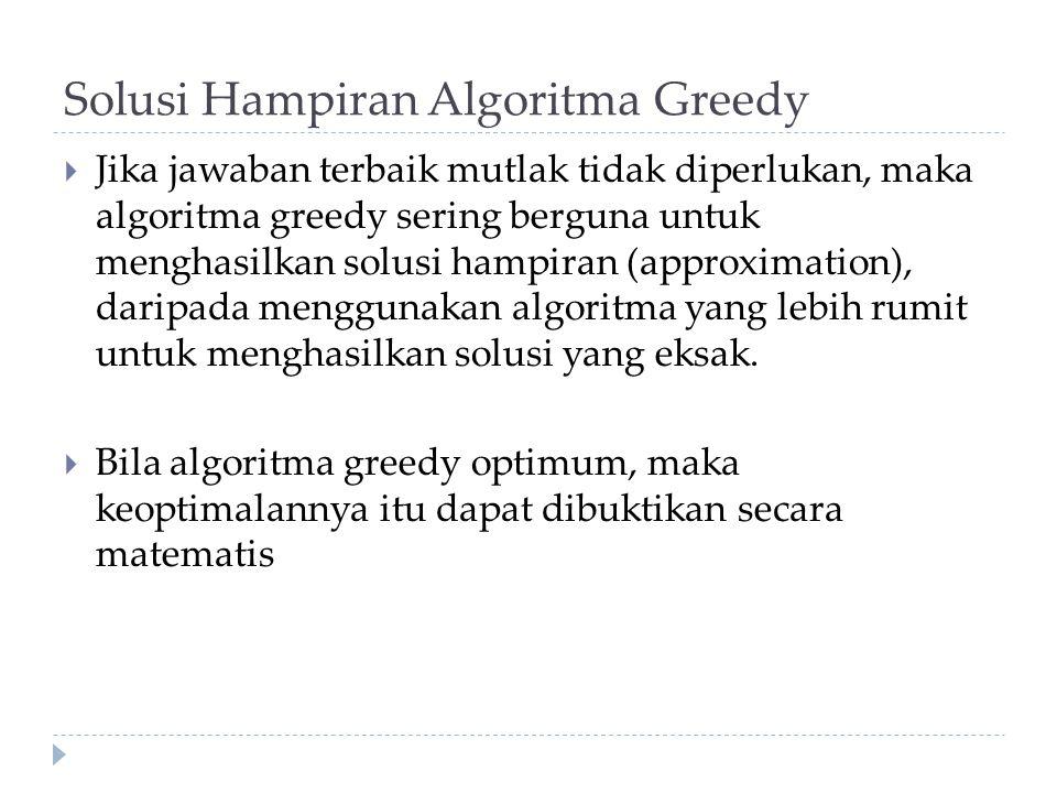 Solusi Hampiran Algoritma Greedy  Jika jawaban terbaik mutlak tidak diperlukan, maka algoritma greedy sering berguna untuk menghasilkan solusi hampir