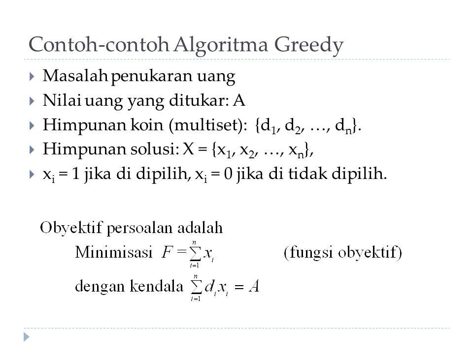 Contoh-contoh Algoritma Greedy  Masalah penukaran uang  Nilai uang yang ditukar: A  Himpunan koin (multiset): {d 1, d 2, …, d n }.  Himpunan solus