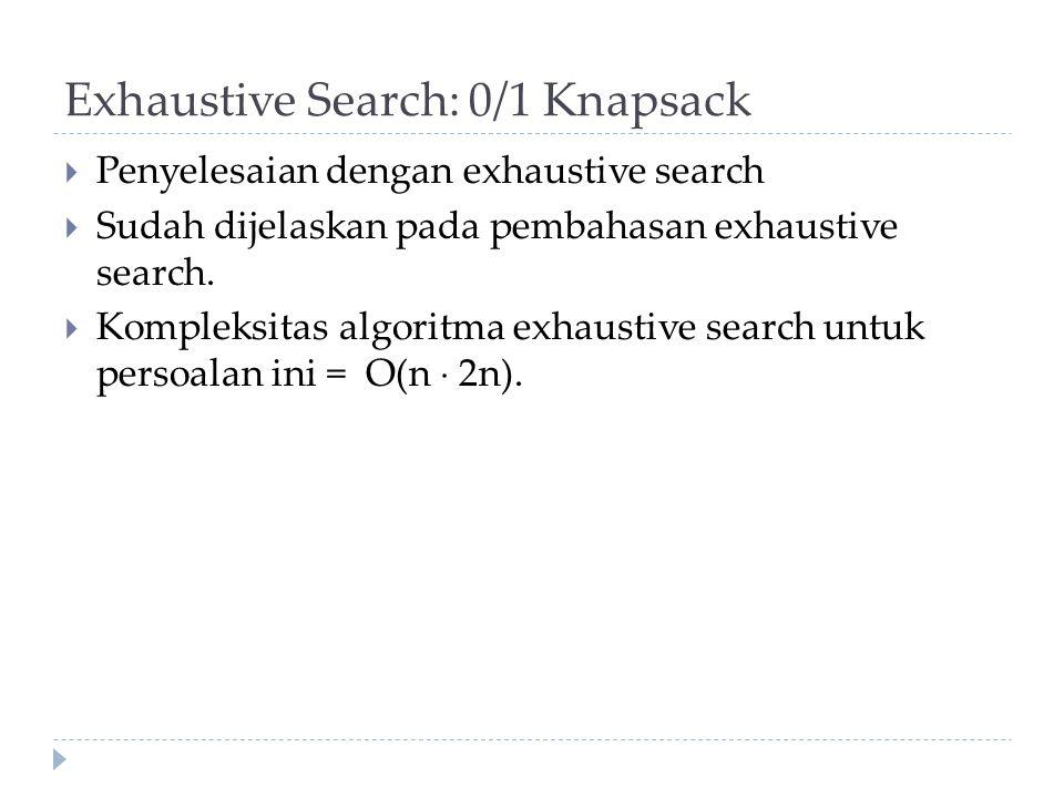 Exhaustive Search: 0/1 Knapsack  Penyelesaian dengan exhaustive search  Sudah dijelaskan pada pembahasan exhaustive search.  Kompleksitas algoritma