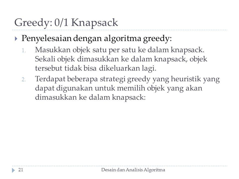 Greedy: 0/1 Knapsack Desain dan Analisis Algoritma21  Penyelesaian dengan algoritma greedy: 1. Masukkan objek satu per satu ke dalam knapsack. Sekali