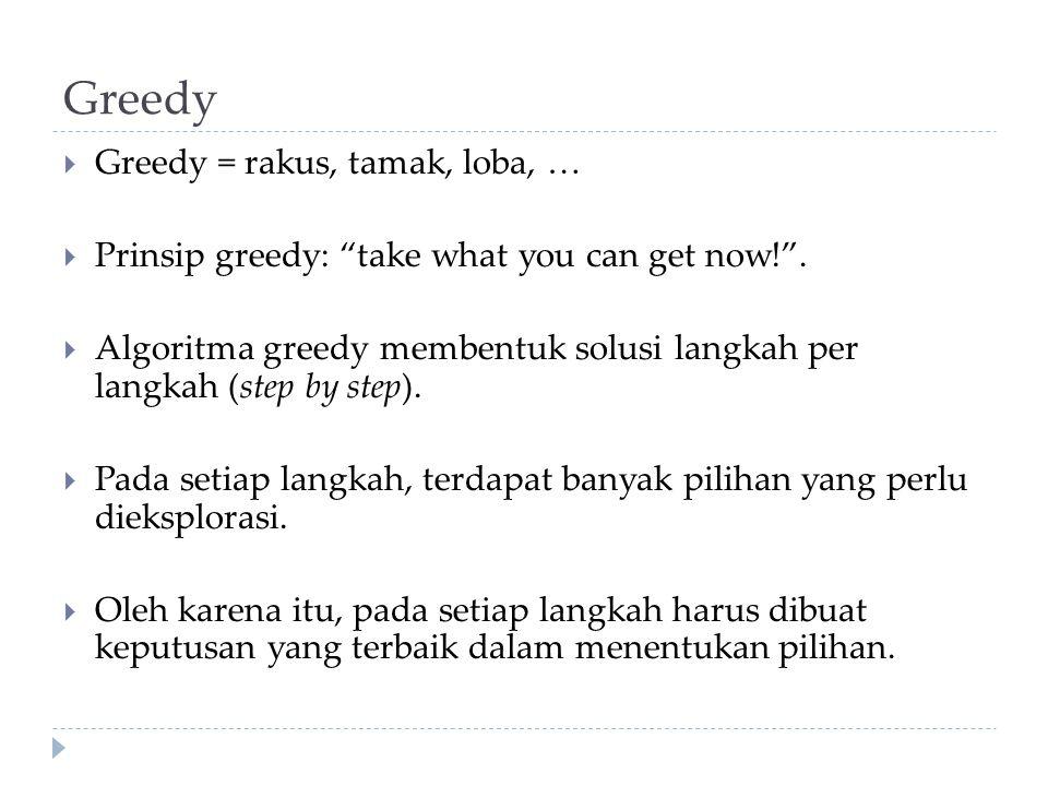 "Greedy  Greedy = rakus, tamak, loba, …  Prinsip greedy: ""take what you can get now!"".  Algoritma greedy membentuk solusi langkah per langkah (step"