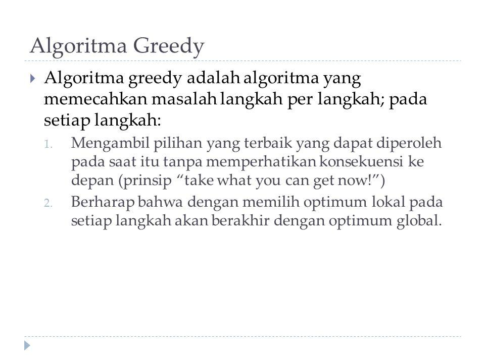 Algoritma Greedy  Algoritma greedy adalah algoritma yang memecahkan masalah langkah per langkah; pada setiap langkah: 1. Mengambil pilihan yang terba