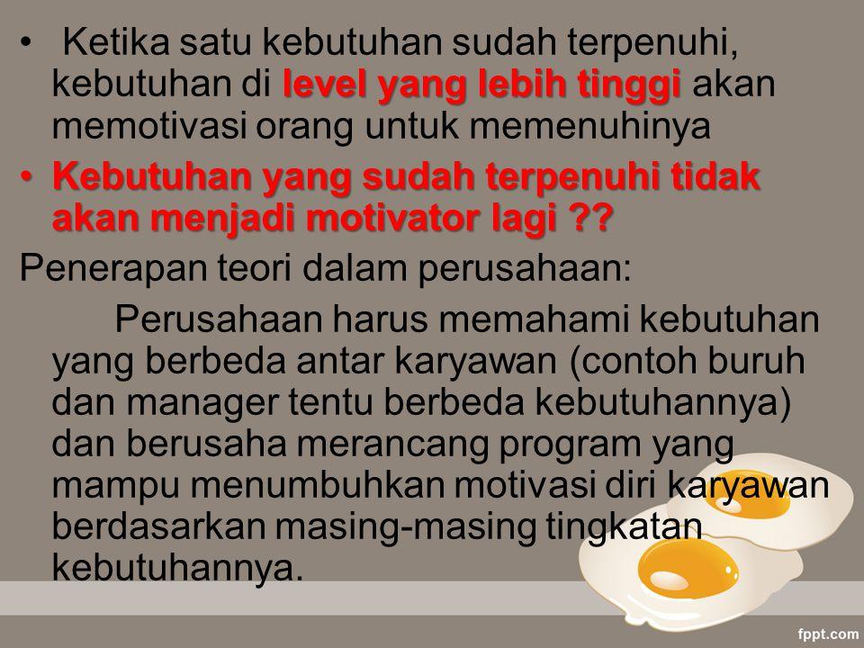level yang lebih tinggi Ketika satu kebutuhan sudah terpenuhi, kebutuhan di level yang lebih tinggi akan memotivasi orang untuk memenuhinya Kebutuhan