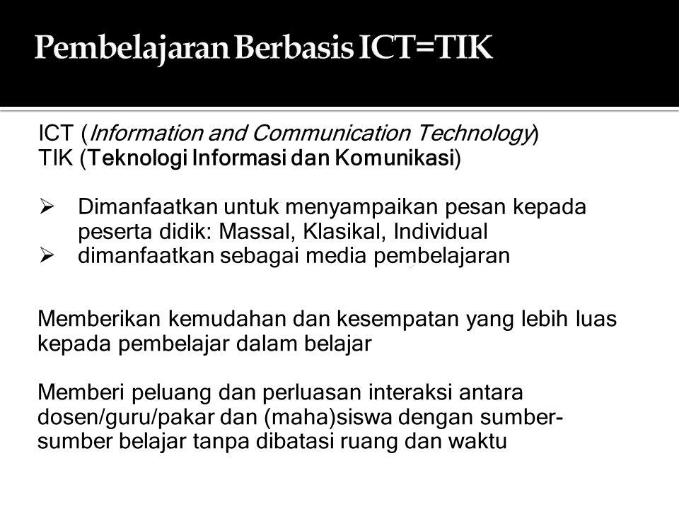 Memberikan kemudahan dan kesempatan yang lebih luas kepada pembelajar dalam belajar Memberi peluang dan perluasan interaksi antara dosen/guru/pakar dan (maha)siswa dengan sumber- sumber belajar tanpa dibatasi ruang dan waktu Pembelajaran Berbasis ICT=TIKPembelajaran Berbasis ICT=TIK ICT (Information and Communication Technology) TIK (Teknologi Informasi dan Komunikasi)  Dimanfaatkan untuk menyampaikan pesan kepada peserta didik: Massal, Klasikal, Individual  dimanfaatkan sebagai media pembelajaran