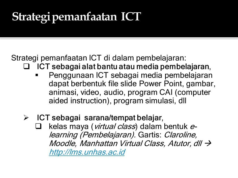 Strategi pemanfaatan ICTStrategi pemanfaatan ICT Strategi pemanfaatan ICT di dalam pembelajaran:  ICT sebagai alat bantu atau media pembelajaran,  Penggunaan ICT sebagai media pembelajaran dapat berbentuk file slide Power Point, gambar, animasi, video, audio, program CAI (computer aided instruction), program simulasi, dll  ICT sebagai sarana/tempat belajar,  kelas maya (virtual class) dalam bentuk e- learning (Pembelajaran).