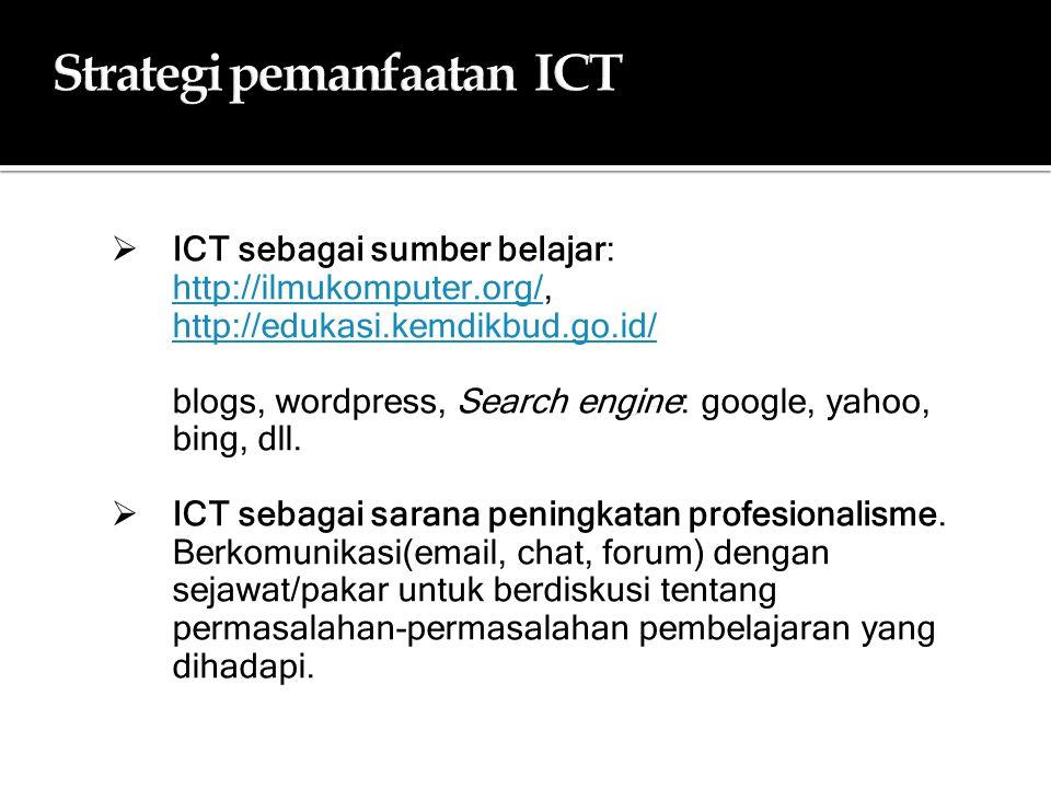 Strategi pemanfaatan ICTStrategi pemanfaatan ICT  ICT sebagai sumber belajar: http://ilmukomputer.org/, http://edukasi.kemdikbud.go.id/ http://ilmukomputer.org/ http://edukasi.kemdikbud.go.id/ blogs, wordpress, Search engine: google, yahoo, bing, dll.