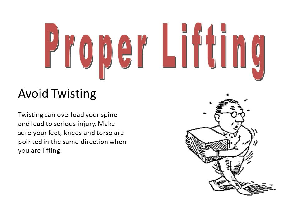 Avoid Twisting Twisting can overload your spine and lead to serious injury. Make sure your feet, knees and torso are pointed in the same direction whe