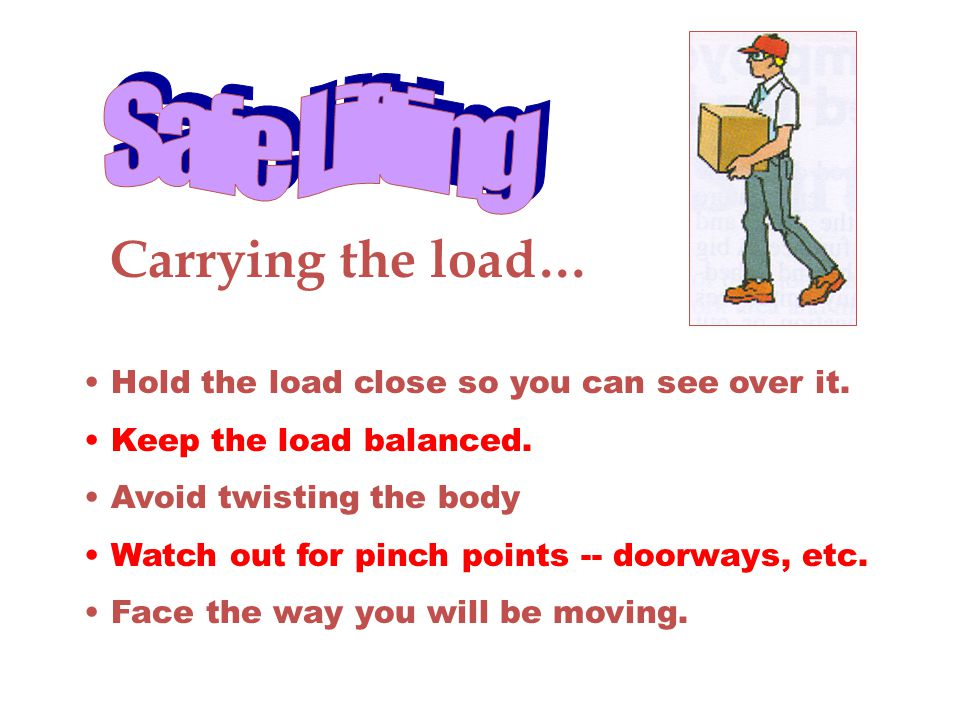 Carrying the load… Hold the load close so you can see over it. Keep the load balanced. Avoid twisting the body Watch out for pinch points -- doorways,