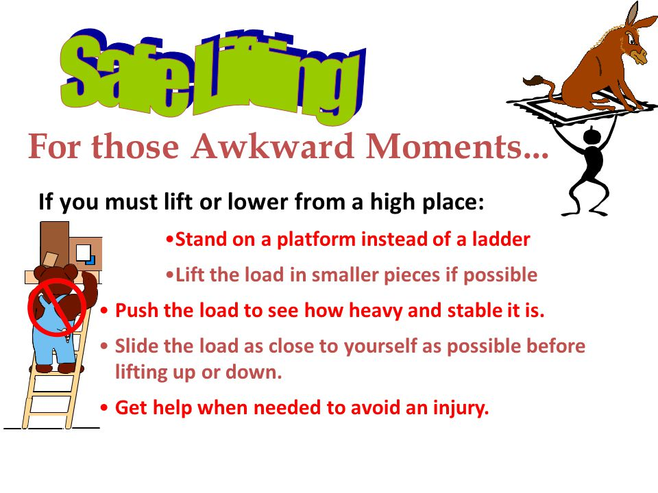 For those Awkward Moments... If you must lift or lower from a high place: Stand on a platform instead of a ladder Lift the load in smaller pieces if p
