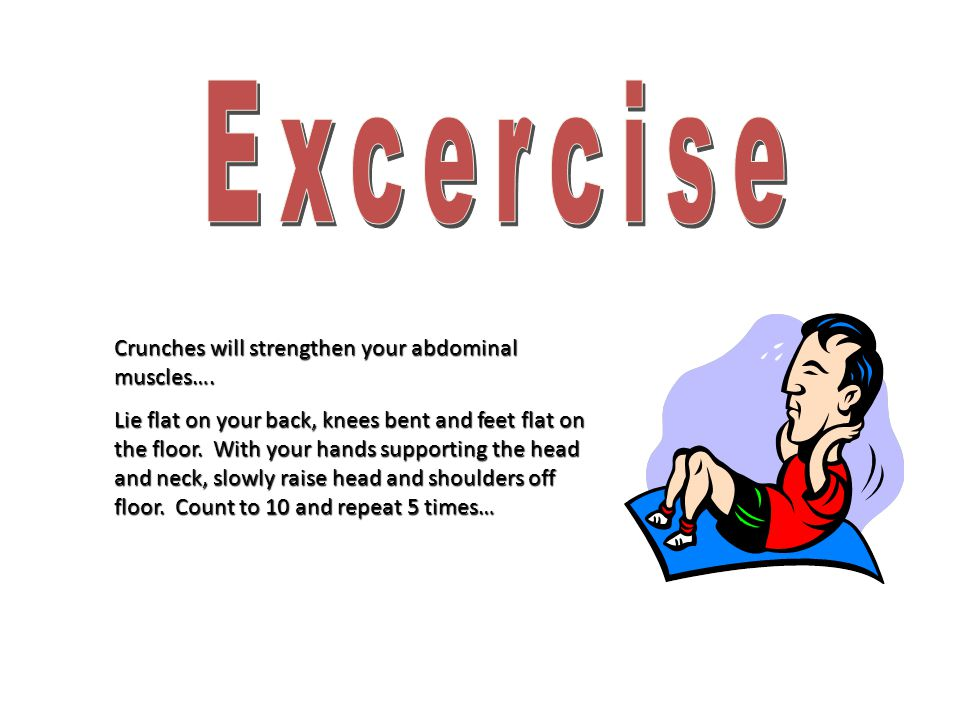 Crunches will strengthen your abdominal muscles….