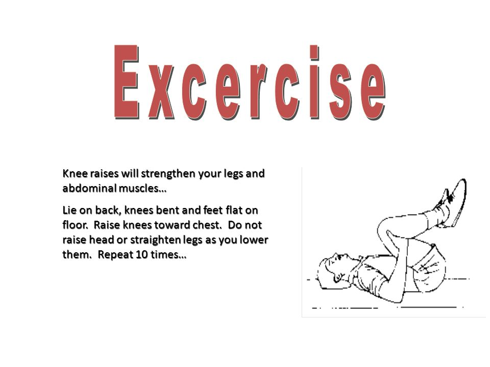 Knee raises will strengthen your legs and abdominal muscles… Lie on back, knees bent and feet flat on floor. Raise knees toward chest. Do not raise he