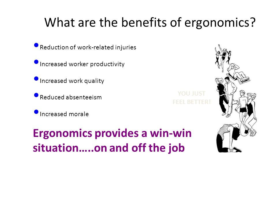 What are the benefits of ergonomics? Reduction of work-related injuries Increased worker productivity Increased work quality Reduced absenteeism Incre