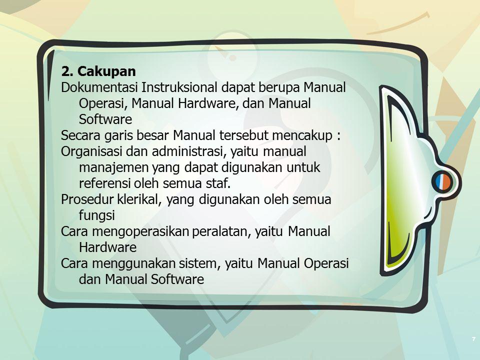 7 2. Cakupan Dokumentasi Instruksional dapat berupa Manual Operasi, Manual Hardware, dan Manual Software Secara garis besar Manual tersebut mencakup :