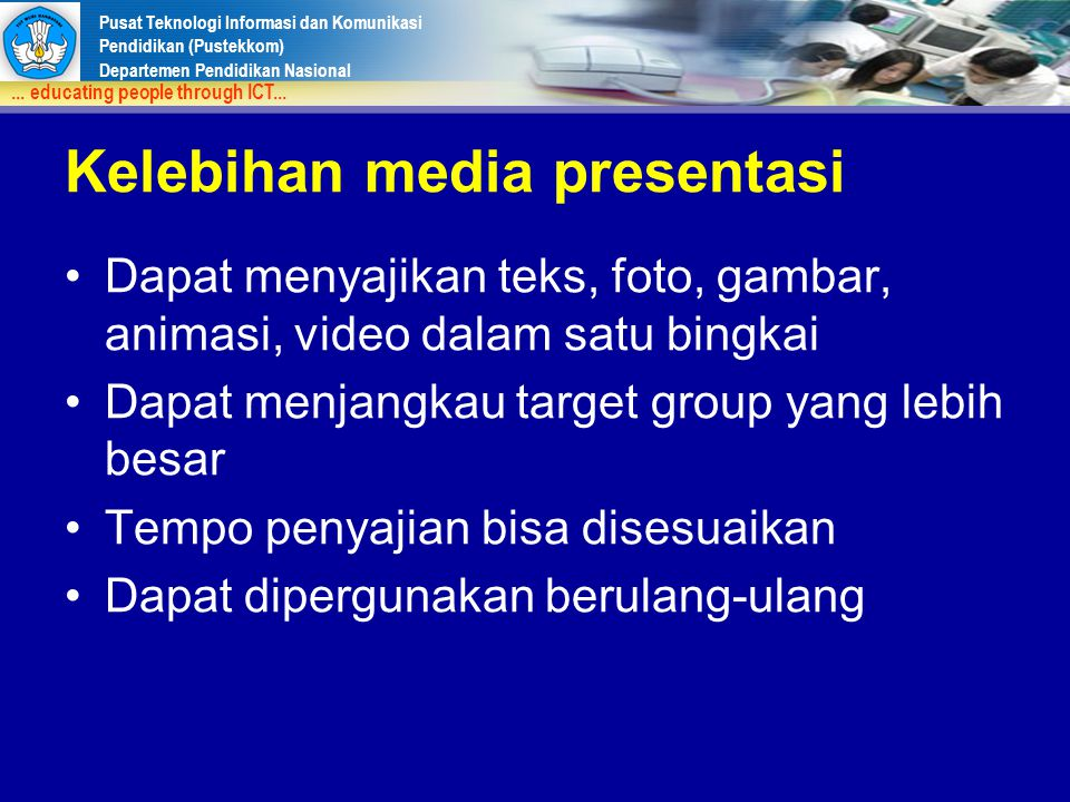 Pusat Teknologi Informasi dan Komunikasi Pendidikan (Pustekkom) Departemen Pendidikan Nasional... educating people through ICT... Kelebihan media pres