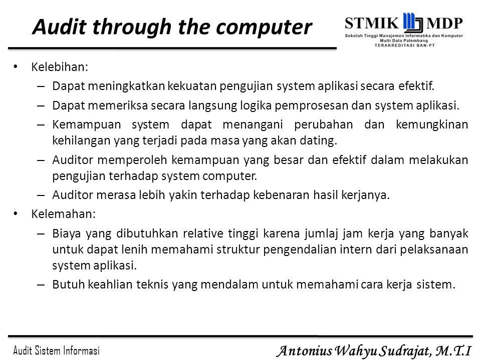 Audit Sistem Informasi Antonius Wahyu Sudrajat, M.T.I Audit through the computer Kelebihan: – Dapat meningkatkan kekuatan pengujian system aplikasi se