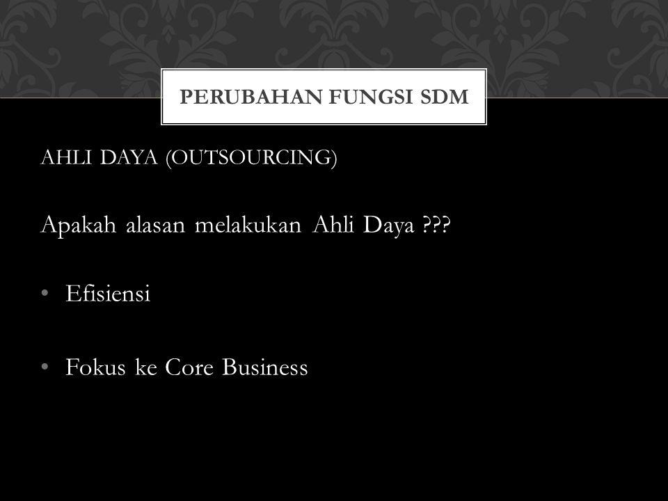 PERUBAHAN FUNGSI SDM AHLI DAYA (OUTSOURCING) Apakah alasan melakukan Ahli Daya ??? Efisiensi Fokus ke Core Business