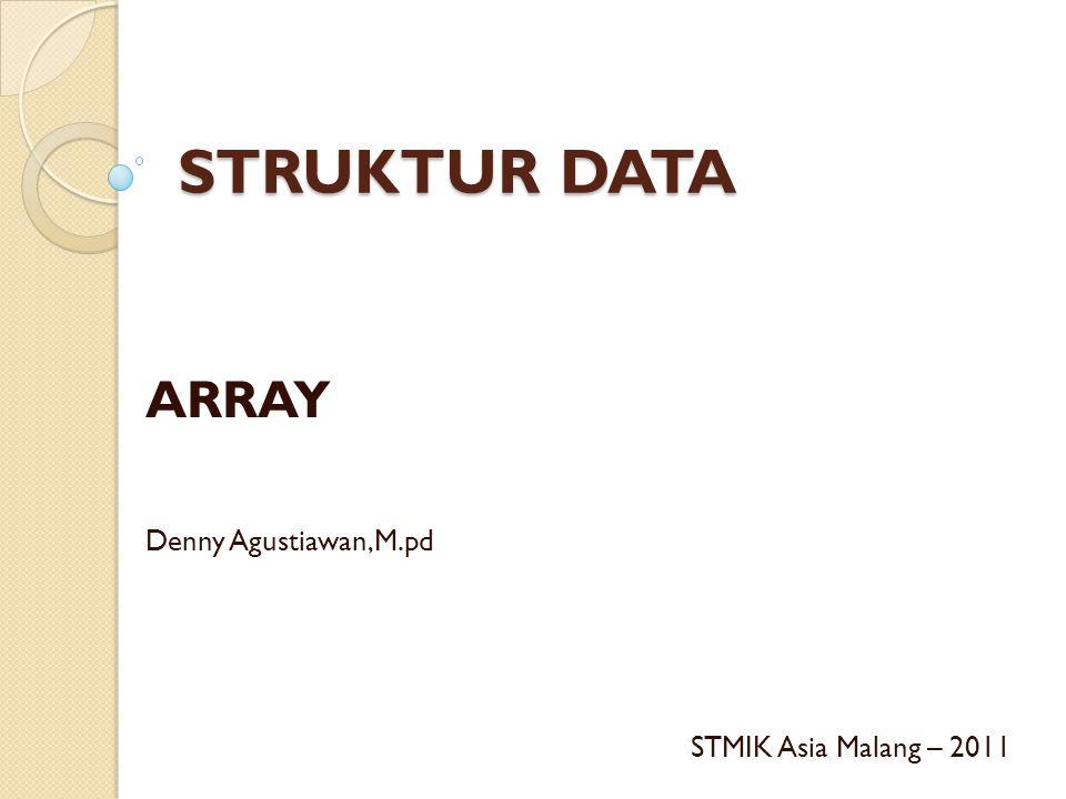 STRUKTUR DATA ARRAY Denny Agustiawan,M.pd STMIK Asia Malang – 2011